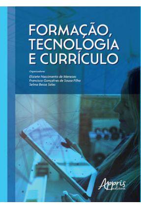 Formação, Tecnologia E Currículo - Francisco Gonçalves de Sousa Filho Selma Bessa Sales Eliziete Nascimento de Menezes pdf epub