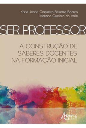Ser Professor: A Construção De Saberes Docentes Na Formação Inicial - Mariana Guelero do Valle Karla Jeane Coqueiro Bezerra Soares   Tagrny.org