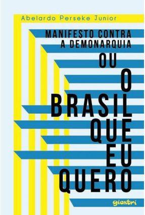 Manifesto Contra A Demonarquia ou O Brasil Que Eu Quero - Junior,Abelardo Perseke | Hoshan.org