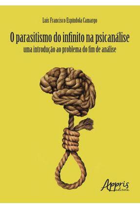 O Parasitismo Do Infinito Na Psicanálise - Uma Introdução Ao Problema Do Fim De Análise - Camargo,Luis Francisco Espíndola | Nisrs.org
