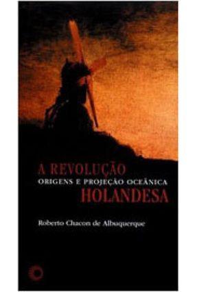 A Revolução Holandesa - Origens e Projeção Oceânica - Col. Estudos - Albuquerque,Roberto Chacon de | Hoshan.org