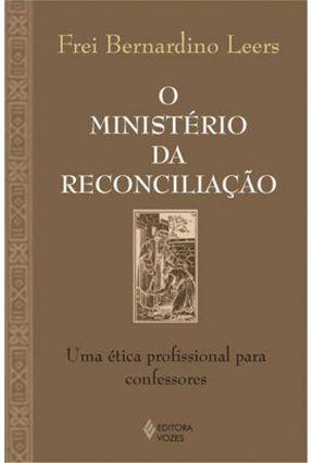 O Ministério da Reconciliação : Uma Ética Profissional para Confessores - Leers,Bernardino | Tagrny.org
