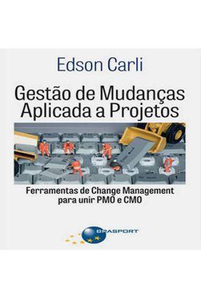 Gestão de Mudanças Aplicada A Projetos - Ferramentas de Change Management Para Unir Pmo e Cmo - Edson Carli pdf epub