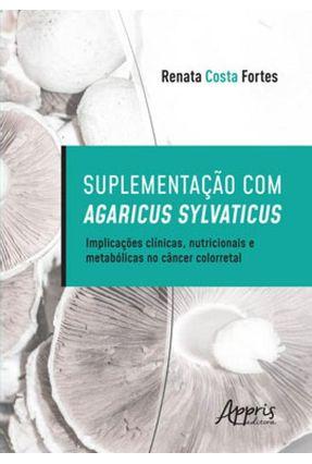 Suplementação Com Agaricus Sylvaticus - Implicações Clínicas, Nutricionais E Metabólicas No Câncer Colorretal - Renata Costa Fortes pdf epub