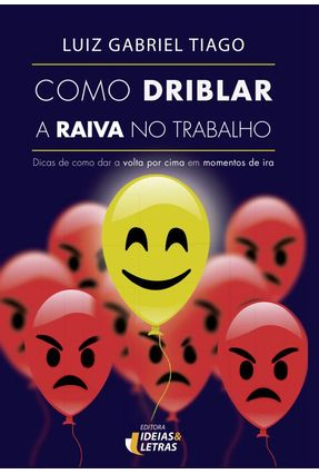 Como Driblar A Raiva No Trabalho - Dicas De Como Dar A Volta Por Cima Em Momentos De Ira - Tiago,Luiz Gabriel pdf epub