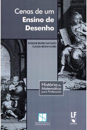 Cenas de Um Ensino de Desenho - Col. História da Matemática Para Professores - Flores,Cláudia Regina Machado ,Rosilene Beatriz | Tagrny.org