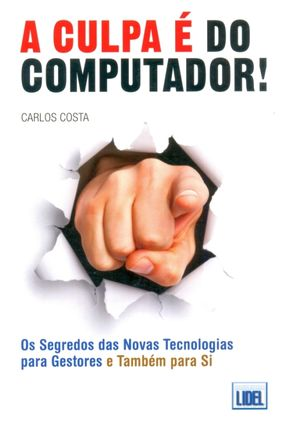 A Culpa É Do Computador! - Os Segredos Das Novas Tecnologias Para Gestores E Também Para Si - Costa,Carlos pdf epub