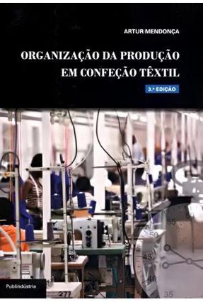 Organização da Produção Em Confeção Têxtil - 3ª Ed. 2012 - Mendonça,Artur | Tagrny.org