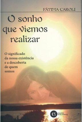 O Sonho que Viemos Realizar - O Significado da Nossa Existência e a Descoberta de Quem Somos - Caroli,Fatima | Tagrny.org