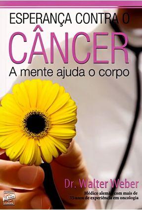 Esperança Contra O Câncer - A Mente Ajuda O Corpo - Weber,Walter | Hoshan.org
