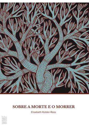 Sobre A Morte e o Morrer - 10ª Ed. 2017 - Kubler-ross,Elisabeth   Hoshan.org