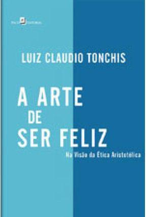 A Arte De Ser Feliz - na Visão Da Ética Aristotélica - Luiz Claudio Tonchis | Nisrs.org