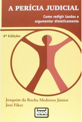 A Perícia Judicial - Como Redigir Laudos e Argumentar Dialeticamente - 4ª Ed 2013 - Medeiros Jr,Joaquim da Rocha Fiker,José | Hoshan.org