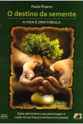 O Destino da Semente: a Vida É Uma Fábula - Saiba Administrar o Seu Personagem e Cuidar do Seu Futuro e do Futuro do Pl - Pizarro,Paulo | Hoshan.org