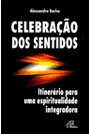 Celebração dos Sentidos - Itinerário para uma Espiritualidade Integradora - Rocha,Alessandro | Hoshan.org