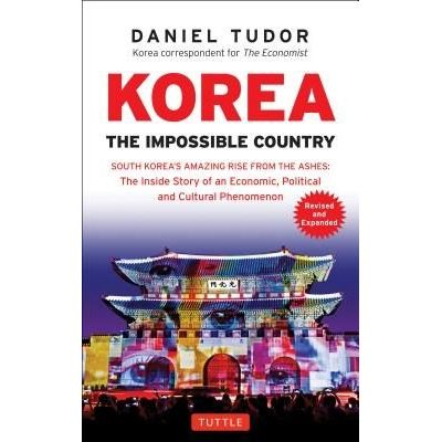 Korea: The Impossible Country - South Korea's Amazing Rise From The Ashes: The Inside Story Of An Economic, Political An