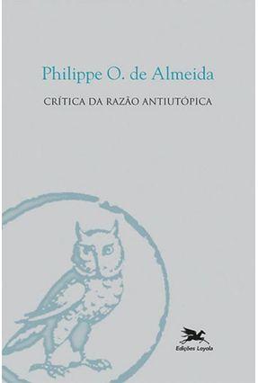 Crítica da Razão Antiutópica - Almeida,Philippe Oliveira de | Nisrs.org