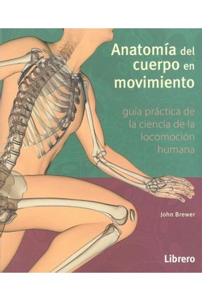 Anatomía Del Cuerpo En Movimiento - Guía Práctica De Ciencia De La Locomoción Humana - Brewer,John | Tagrny.org