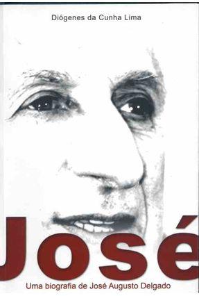 José - Uma Biografia de José Augusto Delgado - Lima,Diogenes da Cunha | Hoshan.org