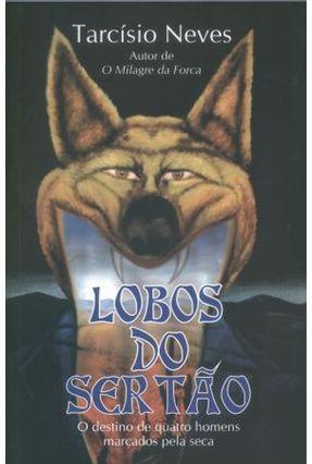 Lobos do Sertão - o Destino de Quatro Homens Marcados Pela Seca - Neves,Tarcísio | Tagrny.org