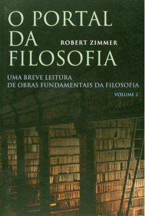 O Portal da Filosofia - Uma Breve Leitura de Obras Fundamentais da Filosofia - Vol. 2 - Zimmer,Robert   Nisrs.org