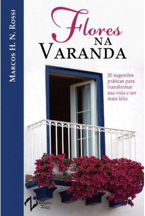 Flores na Varanda - 20 Sugestões Práticas Para Transformar Sua Vida e Ser Mais Feliz - Rossi,Marcos H. N. | Hoshan.org