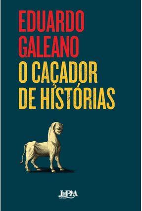 O Caçador de Histórias - Galeano,Eduardo | Tagrny.org