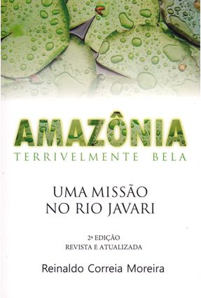 Amazônia Terrivelmente Bela - Uma Missão No Rio Javari - 2ª Ed. 2016 - Moreira,Reinaldo Correia | Tagrny.org