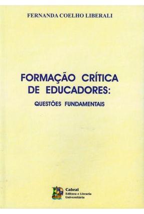 Formação Crítica De Educadores - Questões  Fundamentais - Liberali,Fernanda Coelho | Tagrny.org