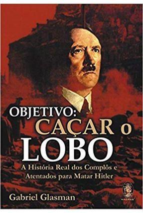 Objetivo - Caçar o Lobo - A História Real dos Complôs e Atentados - Glasman,Gabriel | Hoshan.org