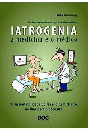 Iatrogenia - a Medicina e o Médico - a Sustentabilidade do Fazer Bem Clínico Melhor Para o Paciente - Grinberg,Max | Tagrny.org