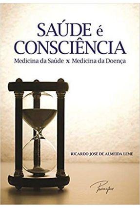 Saúde É Consciência - Medicina da Saúde X Medicina da Doença - De Almeida Leme,Ricardo José pdf epub