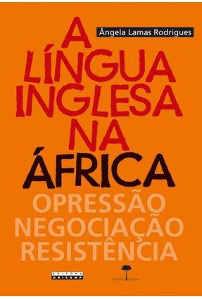 A Língua Inglesa Na África - Opressão, Negociação, Resistência - Rodrigues,Ângela Lamas pdf epub