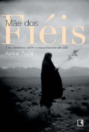 Mãe Dos Fieis - Um Romance Sobre o Nascimento do Islã - Pasha,Kamran   Hoshan.org