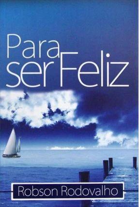 Edição antiga - Para Ser Feliz - Rodovalho,Robson   Nisrs.org