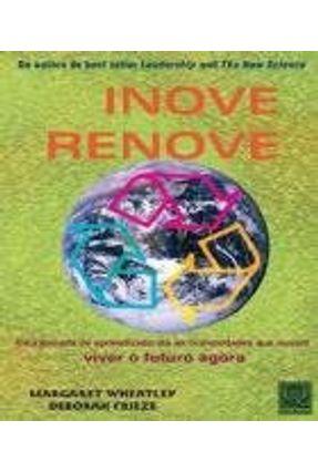 Inove Renove - Uma Jornada de Aprendizado Até As Comunidades Que Ousam Viver o Futuro Agora - Wheatley,Margaret   Hoshan.org