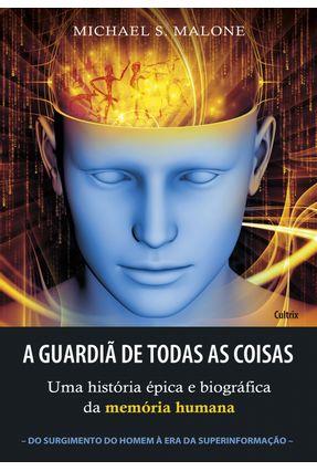A Guardiã de Todas As Coisas - Uma História Épica e Biográfica da Memória Humana - Malone,Michael S. | Nisrs.org