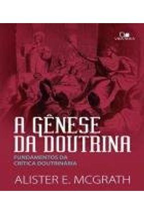 A Gênese da Doutrina - Fundamentos da Crítica Doutrinária - Mcgrath,alister   Hoshan.org