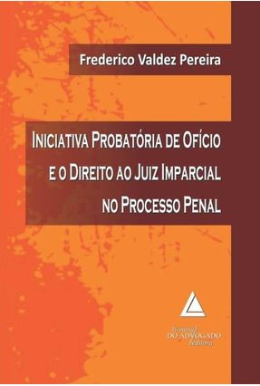 Iniciativa Probatória de Ofício e o Direito ao Juiz Imparcial No Processo Penal - Pereira,Frederico Valdez | Tagrny.org