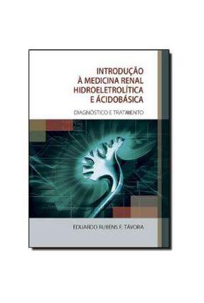 Introdução À Medicina Renal Hidroeletrolítica e Acidobásica - Diagnóstico e Tratamento - Távora,Eduardo Rubens F. | Tagrny.org