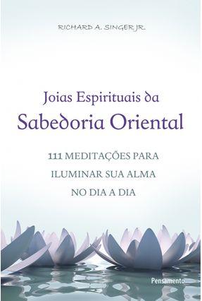 Joias Espirituais da Sabedoria Oriental - 111 Meditações Para Iluminar Sua Alma o Dia A Dia - Jr.,Richard A. Singer | Tagrny.org