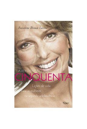 A Reinvenção dos Cinquenta - Lições de Vida para as Mulheres na Segunda Adolescência - Levine,Suzanne Braun | Hoshan.org