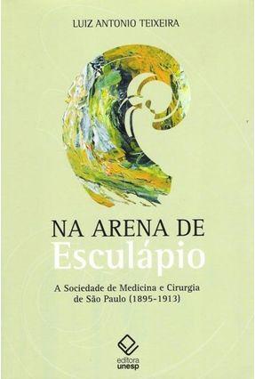 Na Arena De Esculápio - A Sociedade De Medicina e Cirurgia De São Paulo (1895-1913) - Teixeira,Luiz Antonio pdf epub
