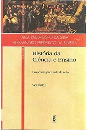 História da Ciência E Ensino - Propostas Para Sala De Aula - Vol. 3 - Silva,Ana Paula Bispo Da Silveira,Alessandro Frederico da   Tagrny.org