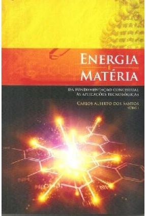 Energia e Matéria da Fundamentação Conceitual Às Aplicações Tecnológicas - Santos,Carlos Alberto dos pdf epub