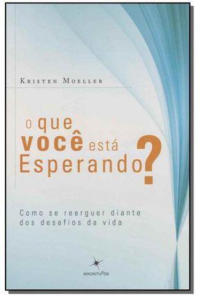 O Que Você Está Esperando? - Como Se Reerguer Diante Dos Desafios da Vida - Kristen Moeller | Hoshan.org