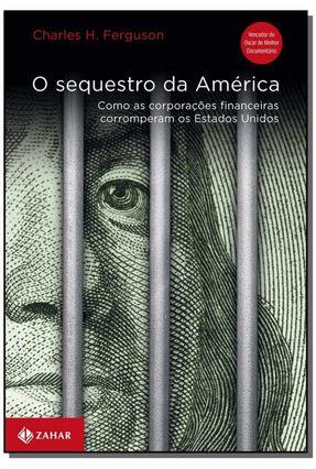 O Sequestro da América - Como As Coorporações Financeiras Corromperam Os Estados Unidos - Ferguson,Charles H. Ferguson,Charles H. | Hoshan.org