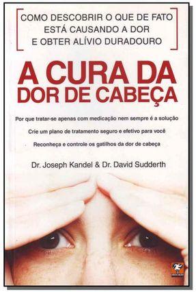 A Cura da Dor de Cabeça - Sudderth,Dr. David Kandel,Dr. Joseph   Hoshan.org
