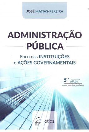 Administração Pública - Foco nas Instituições e Ações Governamentais - 5ª Ed. 2018 - Pereira,José Matias- | Tagrny.org