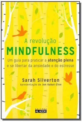 A Revolução Mindfulness - Um Guia Para Praticar A Atenção Plena E Se Libertar Da Ansiedade E Do Estresse - Silverton,Sarah Silverton,Sarah Silverton,Sarah pdf epub